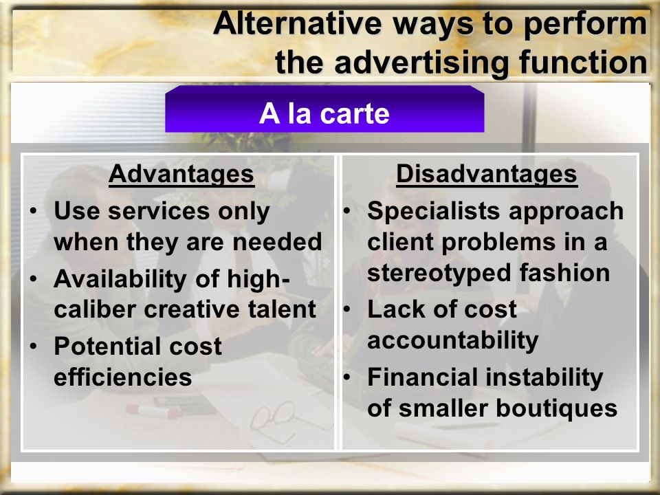 Alternative ways to perform the advertising function Advantages Use services only when they are needed Availability of high- caliber creative talent P