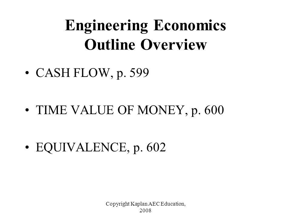 Copyright Kaplan AEC Education, 2008 Engineering Economics Outline Overview CASH FLOW, p. 599 TIME VALUE OF MONEY, p. 600 EQUIVALENCE, p. 602