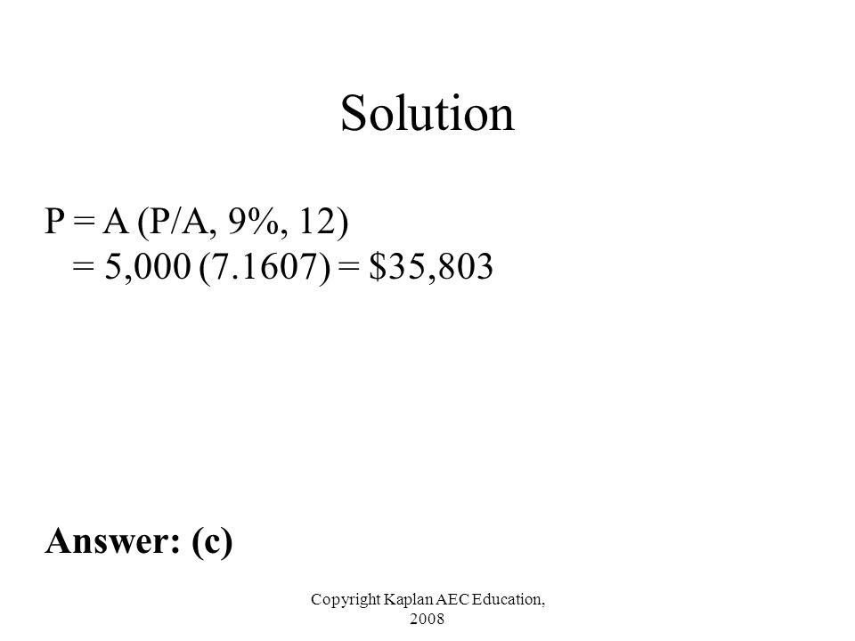 Copyright Kaplan AEC Education, 2008 Solution P = A (P/A, 9%, 12) = 5,000 (7.1607) = $35,803 Answer: (c)