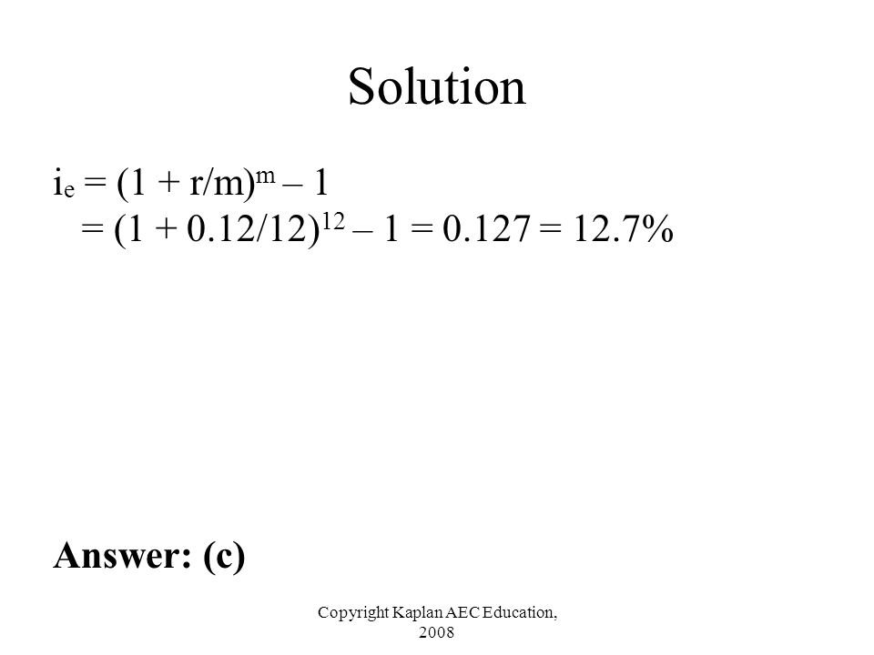 Copyright Kaplan AEC Education, 2008 Solution i e = (1 + r/m) m – 1 = (1 + 0.12/12) 12 – 1 = 0.127 = 12.7% Answer: (c)