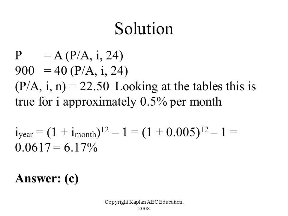 Copyright Kaplan AEC Education, 2008 Solution P = A (P/A, i, 24) 900 = 40 (P/A, i, 24) (P/A, i, n) = 22.50 Looking at the tables this is true for i ap