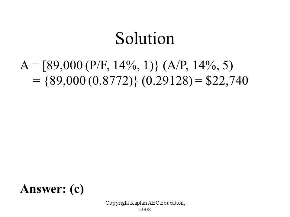 Copyright Kaplan AEC Education, 2008 Solution A = [89,000 (P/F, 14%, 1)} (A/P, 14%, 5) = {89,000 (0.8772)} (0.29128) = $22,740 Answer: (c)