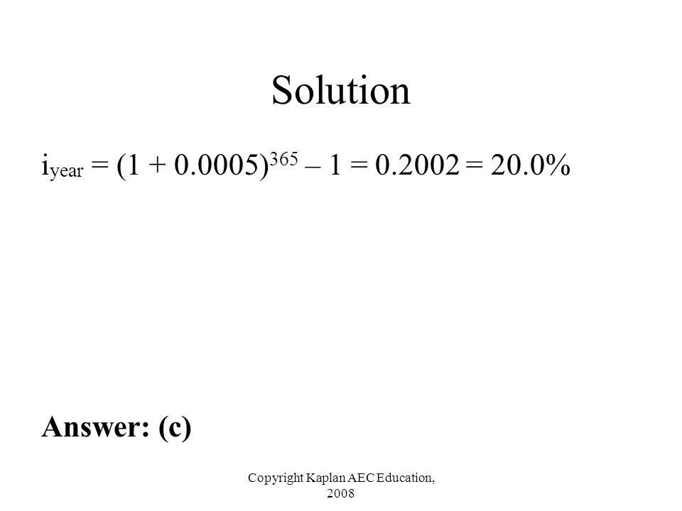 Copyright Kaplan AEC Education, 2008 Solution i year = (1 + 0.0005) 365 – 1 = 0.2002 = 20.0% Answer: (c)