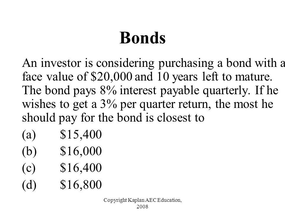 Copyright Kaplan AEC Education, 2008 Bonds An investor is considering purchasing a bond with a face value of $20,000 and 10 years left to mature. The