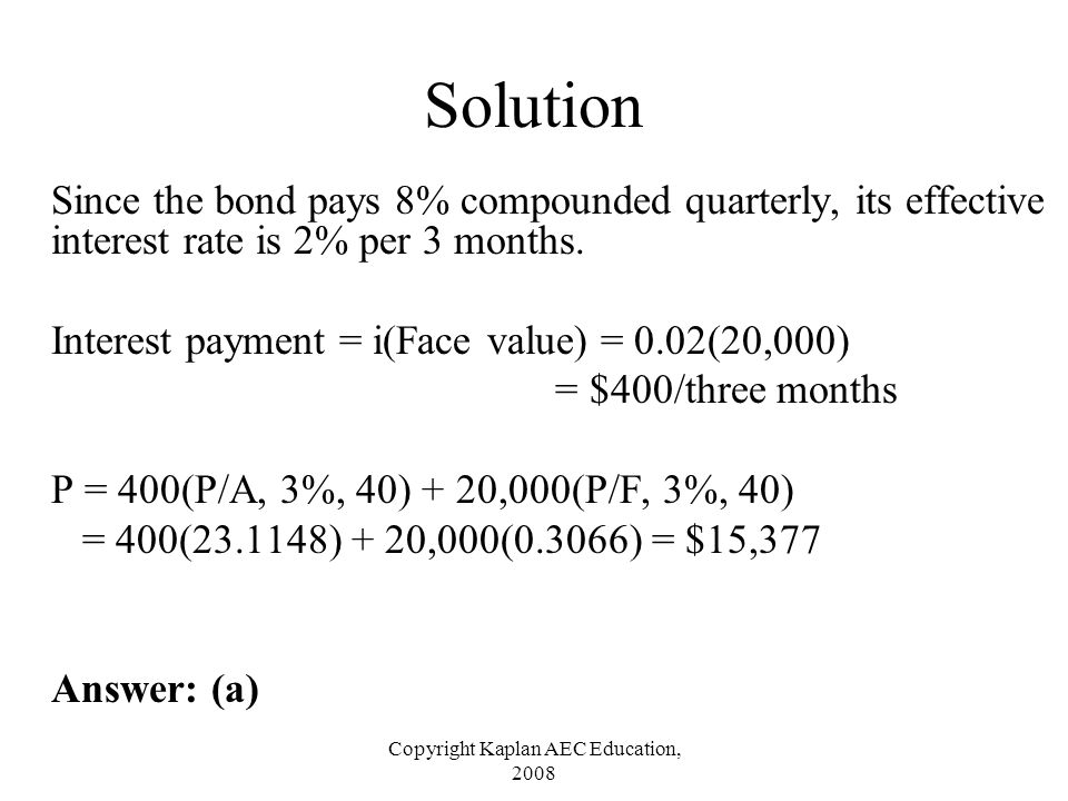 Copyright Kaplan AEC Education, 2008 Solution Since the bond pays 8% compounded quarterly, its effective interest rate is 2% per 3 months. Interest pa