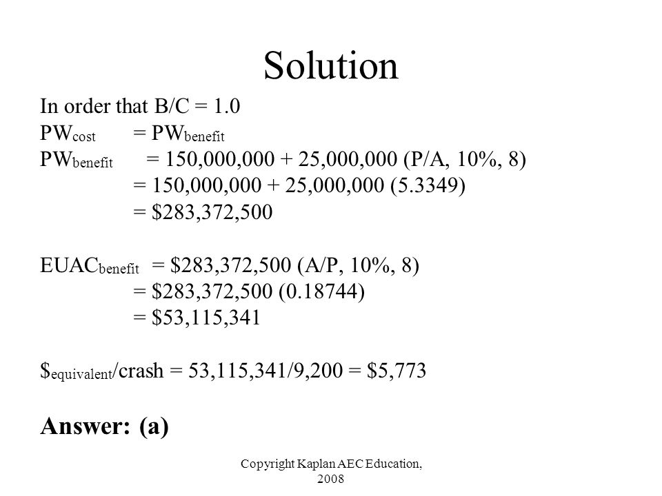 Copyright Kaplan AEC Education, 2008 Solution In order that B/C = 1.0 PW cost = PW benefit PW benefit = 150,000,000 + 25,000,000 (P/A, 10%, 8) = 150,0