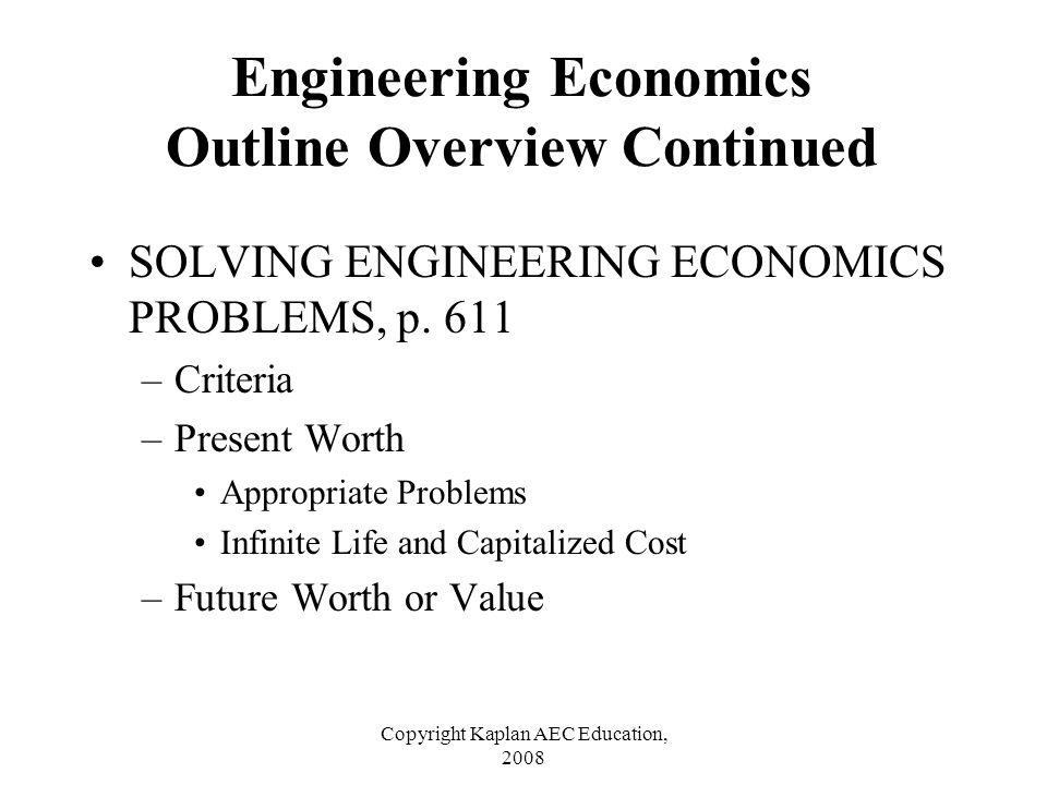 Copyright Kaplan AEC Education, 2008 SOLVING ENGINEERING ECONOMICS PROBLEMS, p. 611 –Criteria –Present Worth Appropriate Problems Infinite Life and Ca