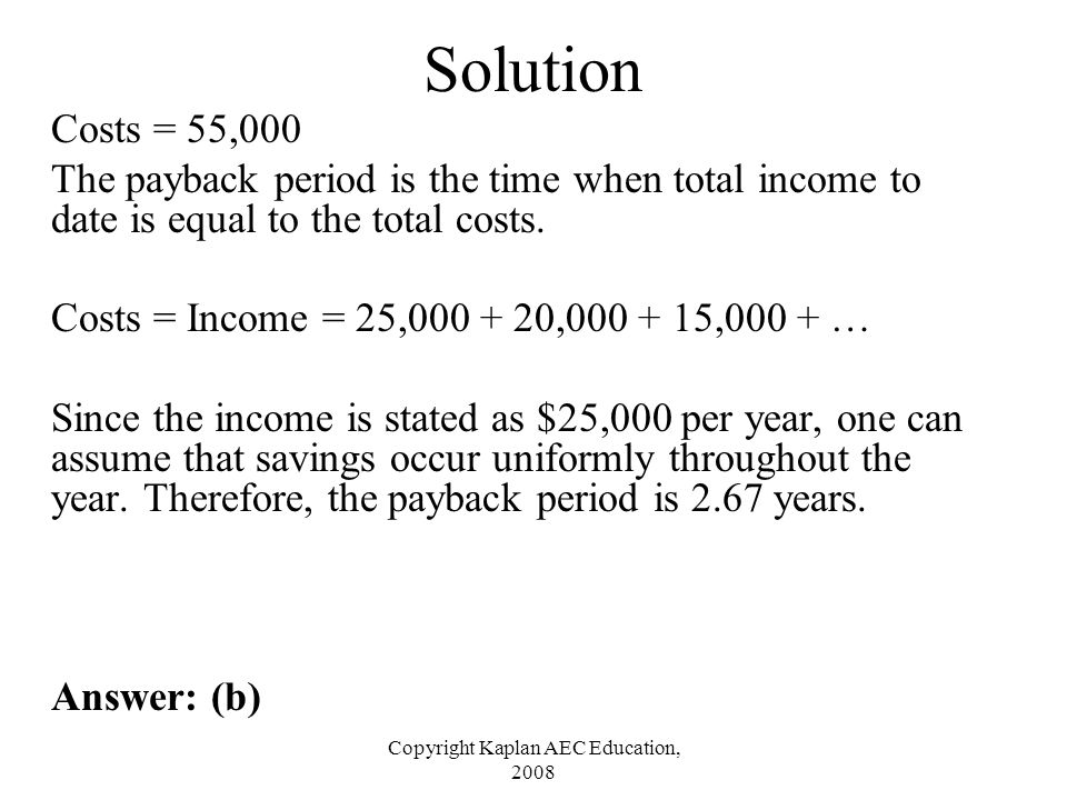 Copyright Kaplan AEC Education, 2008 Solution Costs = 55,000 The payback period is the time when total income to date is equal to the total costs. Cos