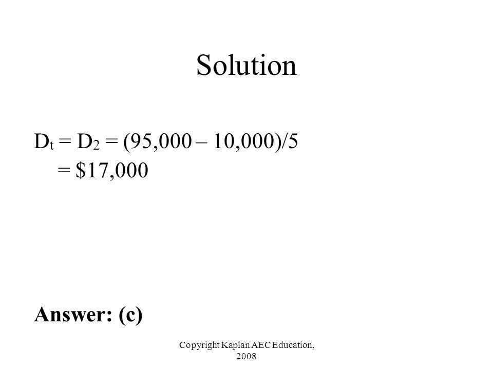 Copyright Kaplan AEC Education, 2008 Solution D t = D 2 = (95,000 – 10,000)/5 = $17,000 Answer: (c)
