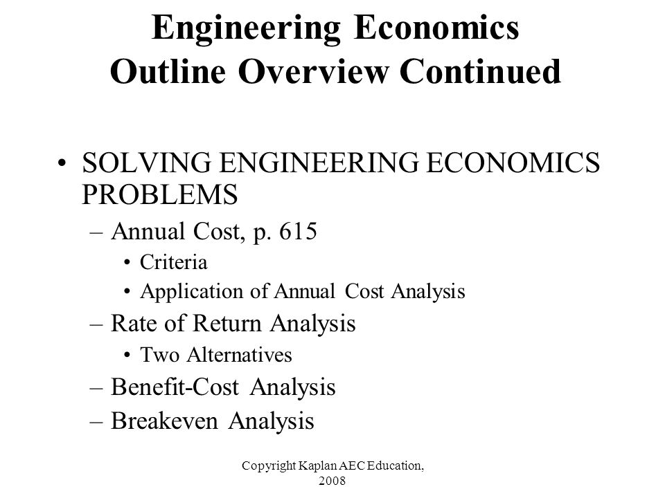 Copyright Kaplan AEC Education, 2008 SOLVING ENGINEERING ECONOMICS PROBLEMS –Annual Cost, p. 615 Criteria Application of Annual Cost Analysis –Rate of