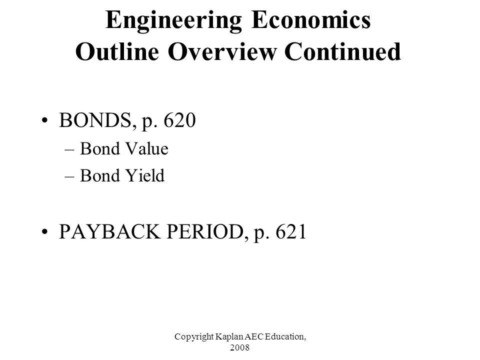 Copyright Kaplan AEC Education, 2008 BONDS, p. 620 –Bond Value –Bond Yield PAYBACK PERIOD, p. 621 Engineering Economics Outline Overview Continued