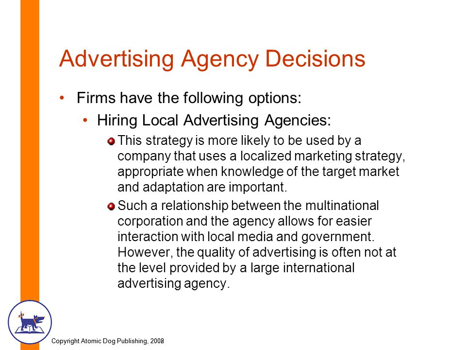 Copyright Atomic Dog Publishing, 2002Copyright Atomic Dog Publishing, 2008 Advertising Agency Decisions Firms have the following options: Hiring Local