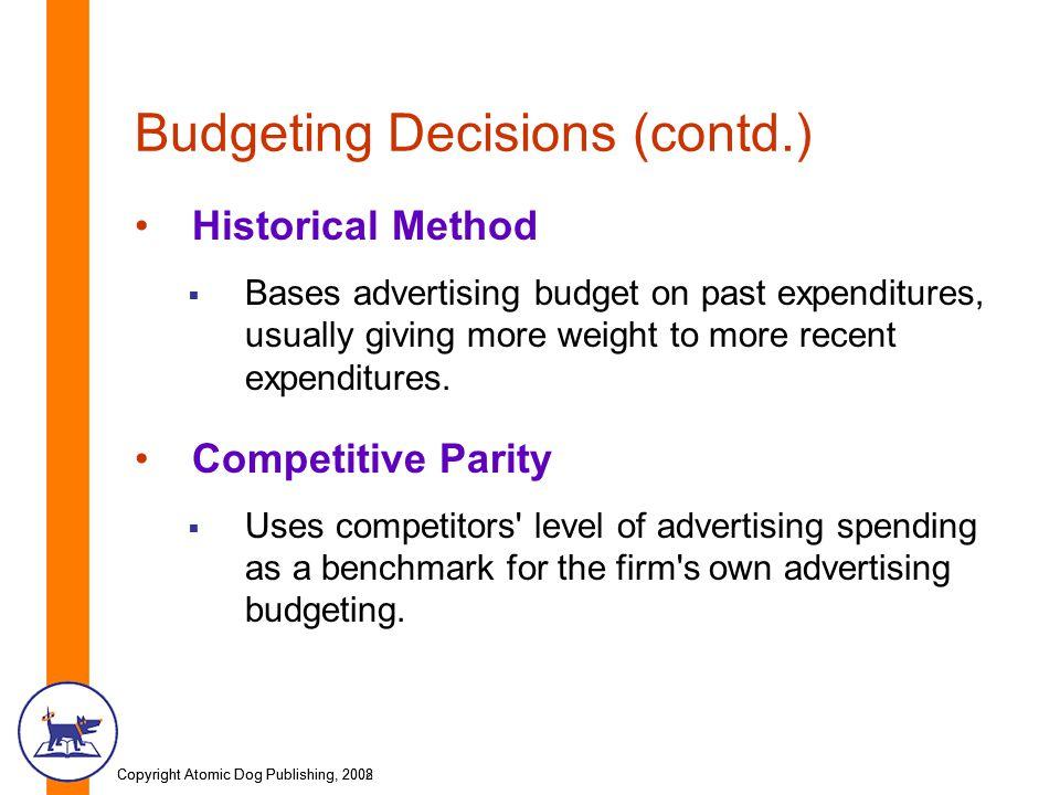 Copyright Atomic Dog Publishing, 2002Copyright Atomic Dog Publishing, 2008 Budgeting Decisions (contd.) Historical Method  Bases advertising budget o