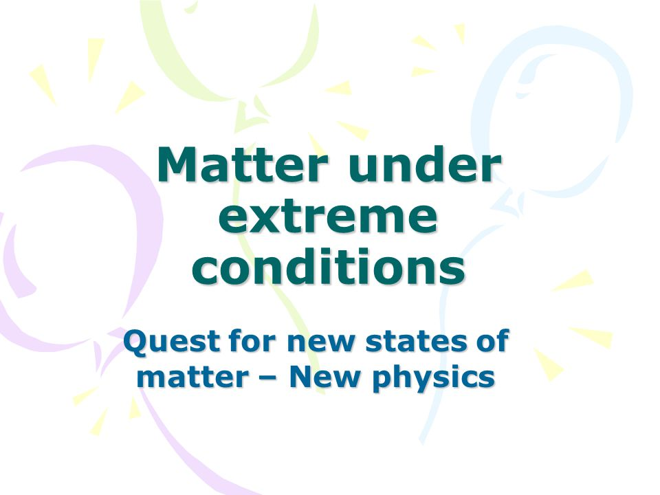 Matter under extreme conditions Quest for new states of matter – New physics