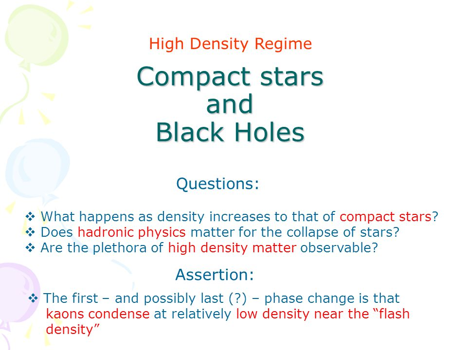 Compact stars and Black Holes High Density Regime Questions:  What happens as density increases to that of compact stars.