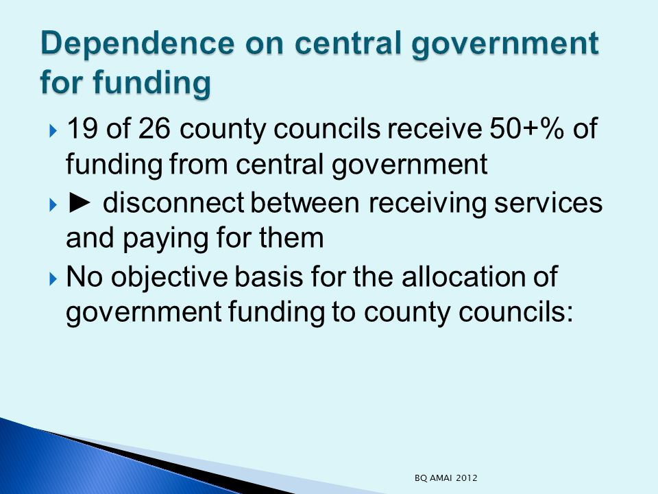  19 of 26 county councils receive 50+% of funding from central government  ► disconnect between receiving services and paying for them  No objective basis for the allocation of government funding to county councils: BQ AMAI 2012