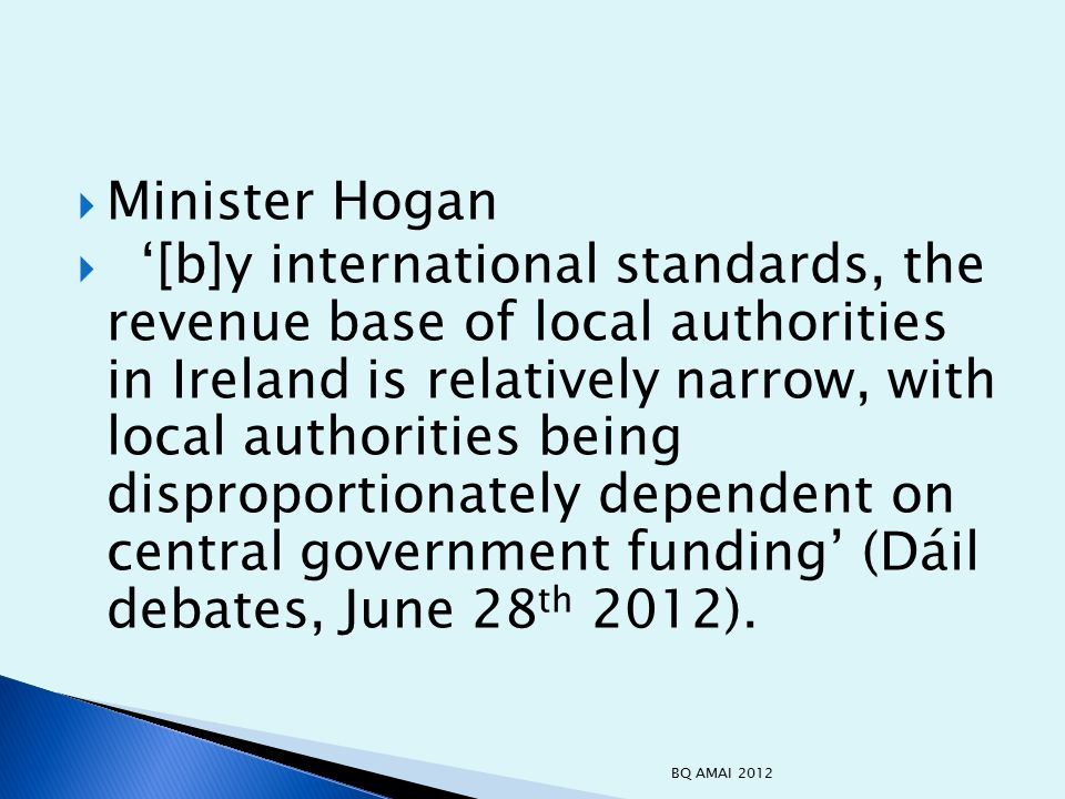  Minister Hogan  '[b]y international standards, the revenue base of local authorities in Ireland is relatively narrow, with local authorities being disproportionately dependent on central government funding' (Dáil debates, June 28 th 2012).