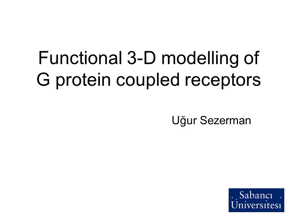 Functional 3-D modelling of G protein coupled receptors Uğur Sezerman