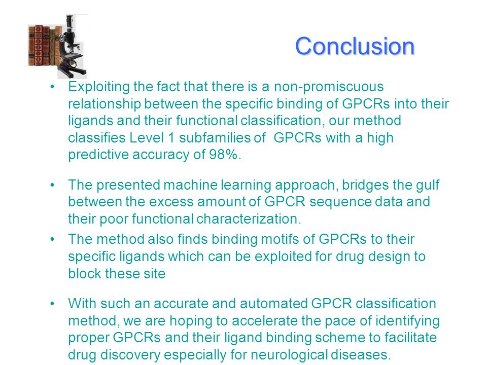 Conclusion Conclusion Exploiting the fact that there is a non-promiscuous relationship between the specific binding of GPCRs into their ligands and their functional classification, our method classifies Level 1 subfamilies of GPCRs with a high predictive accuracy of 98%.