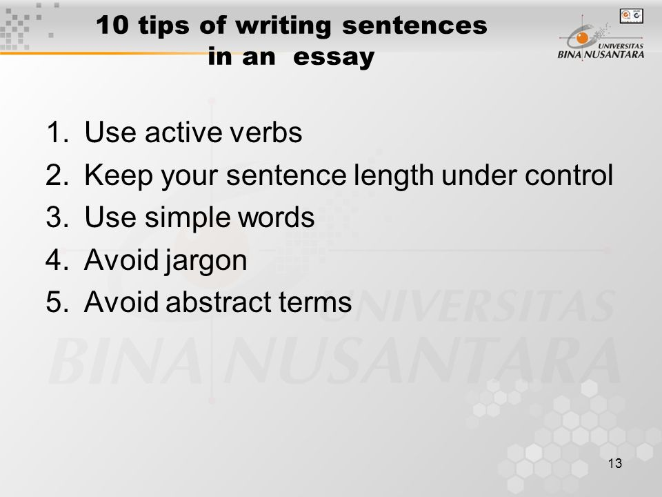 13 10 tips of writing sentences in an essay 1.Use active verbs 2.Keep your sentence length under control 3.Use simple words 4.Avoid jargon 5.Avoid abs