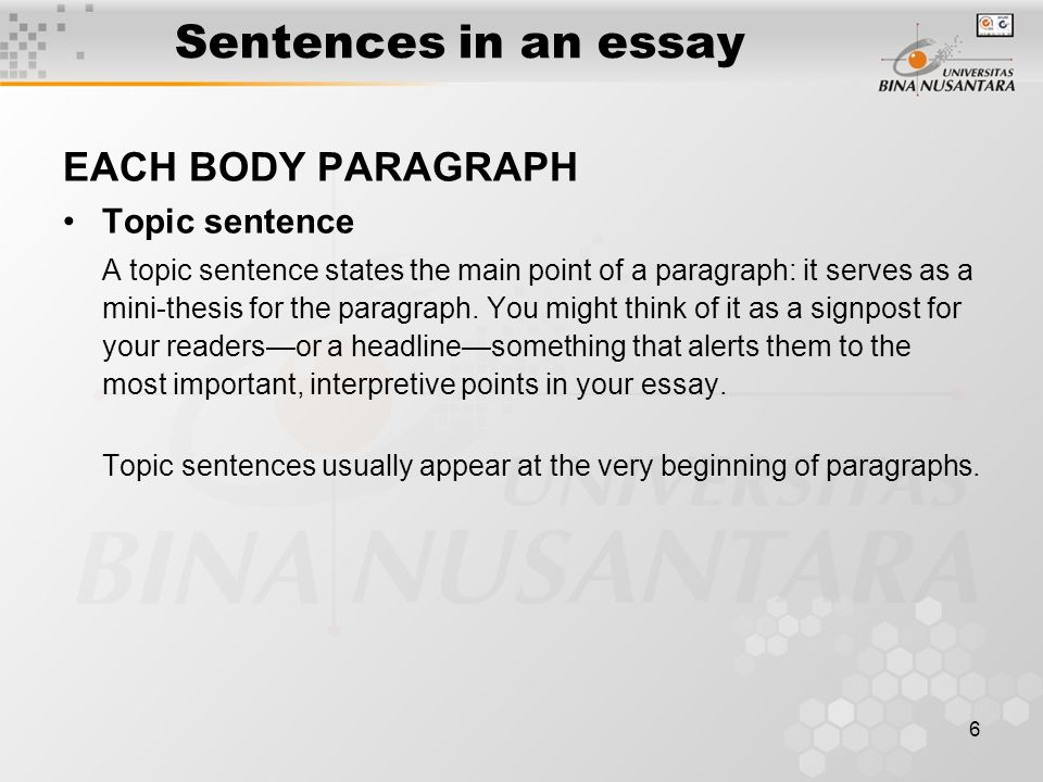 6 Sentences in an essay EACH BODY PARAGRAPH Topic sentence A topic sentence states the main point of a paragraph: it serves as a mini-thesis for the p
