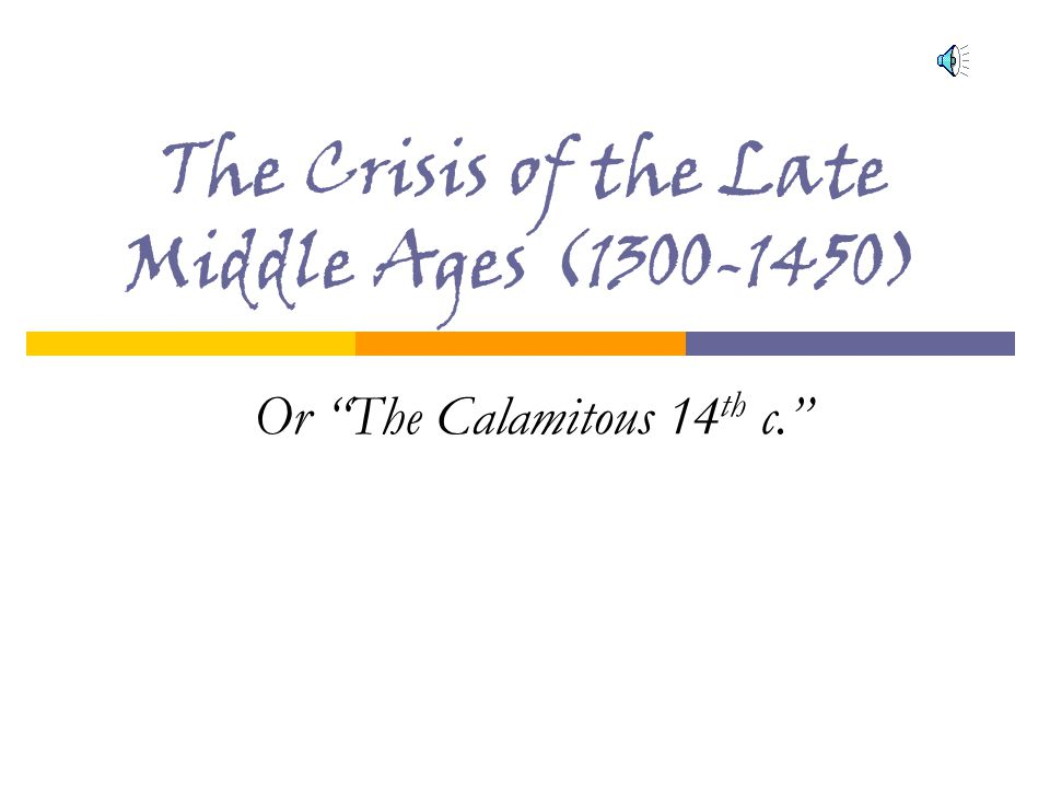 The Crisis of the Late Middle Ages (1300-1450) Or The Calamitous 14 th c.