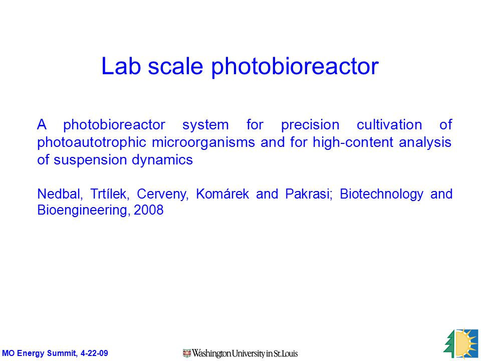 MO Energy Summit, 4-22-09 A photobioreactor system for precision cultivation of photoautotrophic microorganisms and for high-content analysis of suspension dynamics Nedbal, Trtílek, Cerveny, Komárek and Pakrasi; Biotechnology and Bioengineering, 2008 Lab scale photobioreactor