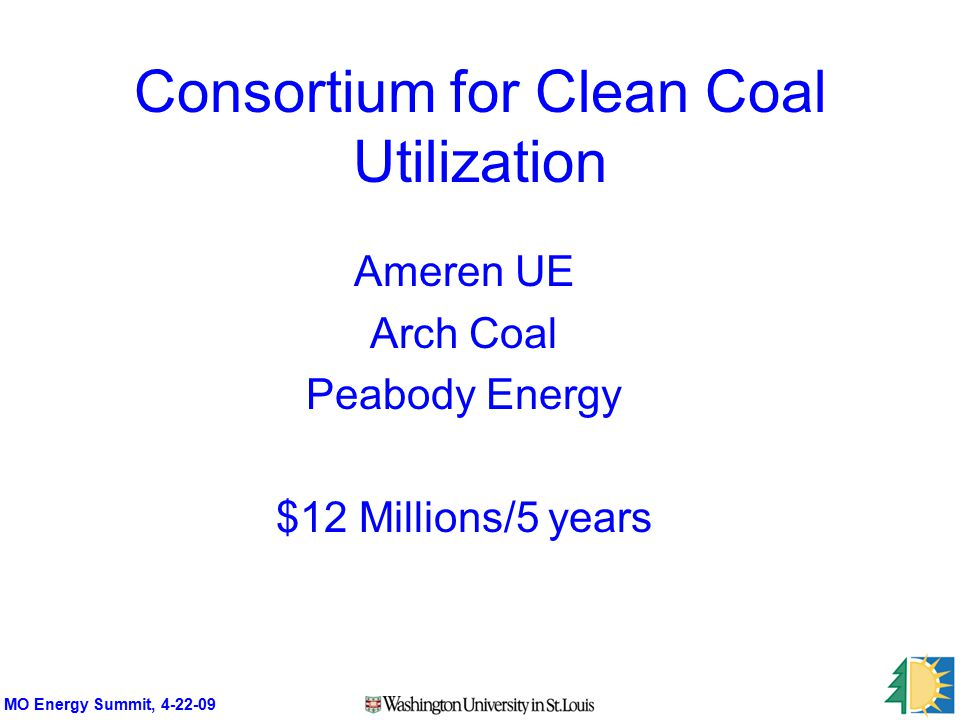 MO Energy Summit, 4-22-09 Consortium for Clean Coal Utilization Ameren UE Arch Coal Peabody Energy $12 Millions/5 years
