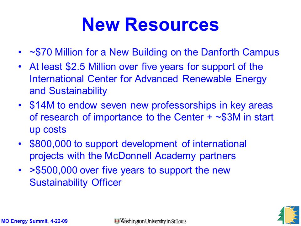 MO Energy Summit, 4-22-09 New Resources ~$70 Million for a New Building on the Danforth Campus At least $2.5 Million over five years for support of the International Center for Advanced Renewable Energy and Sustainability $14M to endow seven new professorships in key areas of research of importance to the Center + ~$3M in start up costs $800,000 to support development of international projects with the McDonnell Academy partners >$500,000 over five years to support the new Sustainability Officer