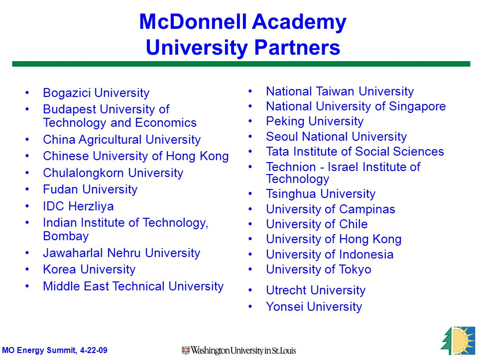 MO Energy Summit, 4-22-09 McDonnell Academy University Partners Bogazici University Budapest University of Technology and Economics China Agricultural University Chinese University of Hong Kong Chulalongkorn University Fudan University IDC Herzliya Indian Institute of Technology, Bombay Jawaharlal Nehru University Korea University Middle East Technical University National Taiwan University National University of Singapore Peking University Seoul National University Tata Institute of Social Sciences Technion - Israel Institute of Technology Tsinghua University University of Campinas University of Chile University of Hong Kong University of Indonesia University of Tokyo Utrecht University Yonsei University