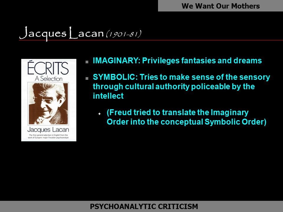 Jacques Lacan (1901-81) We Want Our Mothers as PSYCHOANALYTIC CRITICISM n IMAGINARY: Privileges fantasies and dreams n SYMBOLIC: Tries to make sense o
