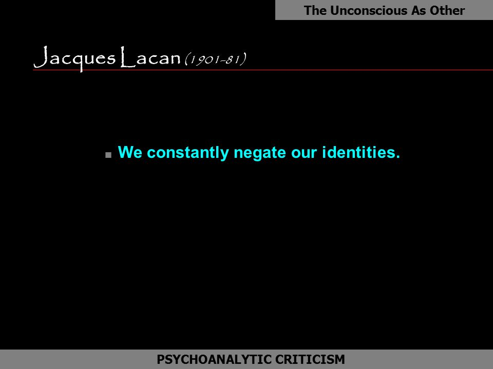 Jacques Lacan (1901-81) The Unconscious As Other as PSYCHOANALYTIC CRITICISM n We constantly negate our identities.