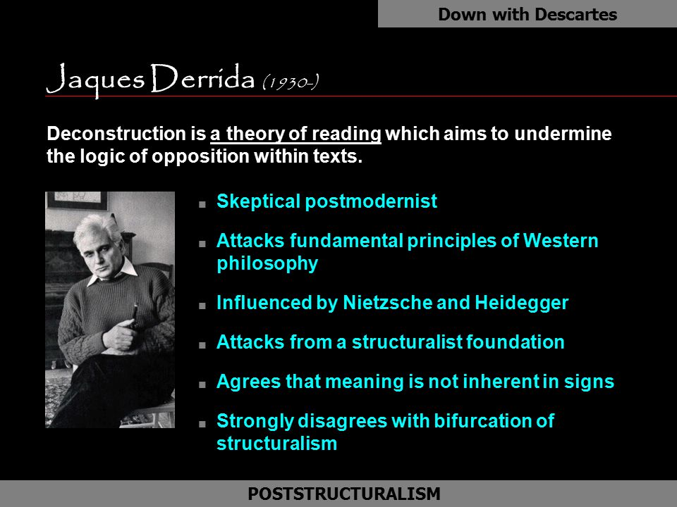 Jaques Derrida (1930-) n Skeptical postmodernist n Attacks fundamental principles of Western philosophy n Influenced by Nietzsche and Heidegger n Atta