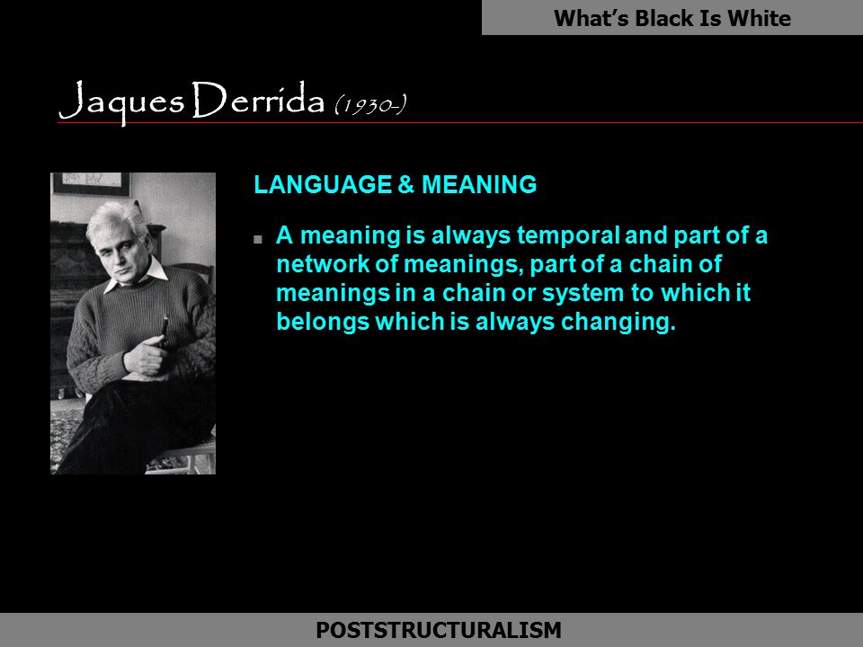Jaques Derrida (1930-) LANGUAGE & MEANING n A meaning is always temporal and part of a network of meanings, part of a chain of meanings in a chain or
