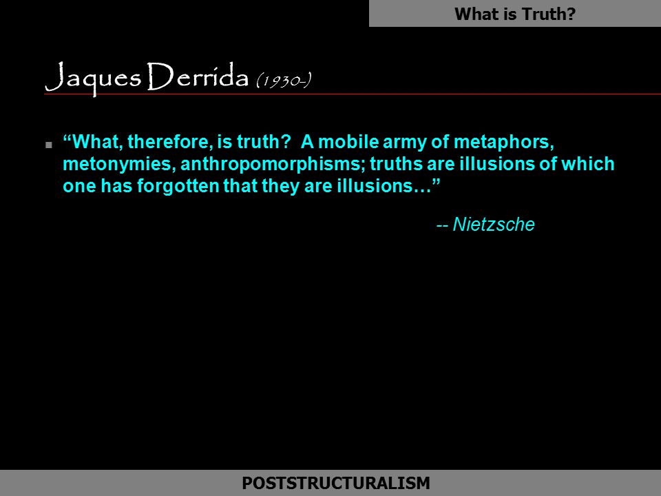 "Jaques Derrida (1930-) n ""What, therefore, is truth? A mobile army of metaphors, metonymies, anthropomorphisms; truths are illusions of which one has"