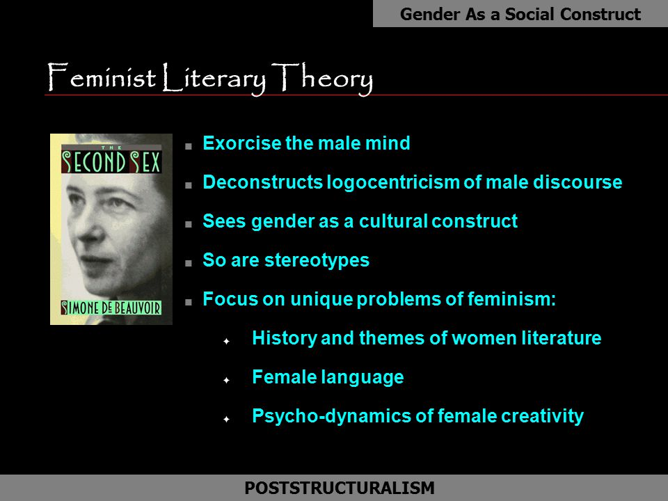 Feminist Literary Theory n Exorcise the male mind n Deconstructs logocentricism of male discourse n Sees gender as a cultural construct n So are stere
