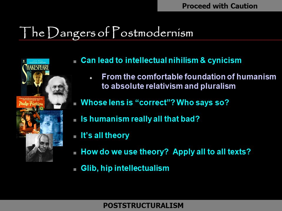 The Dangers of Postmodernism n Can lead to intellectual nihilism & cynicism F From the comfortable foundation of humanism to absolute relativism and p