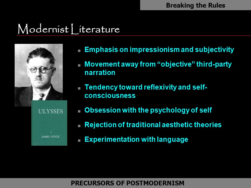 Modernist Literature n Emphasis on impressionism and subjectivity n Movement away from objective third-party narration n Tendency toward reflexivity and self- consciousness n Obsession with the psychology of self n Rejection of traditional aesthetic theories n Experimentation with language Breaking the Rules PRECURSORS OF POSTMODERNISM