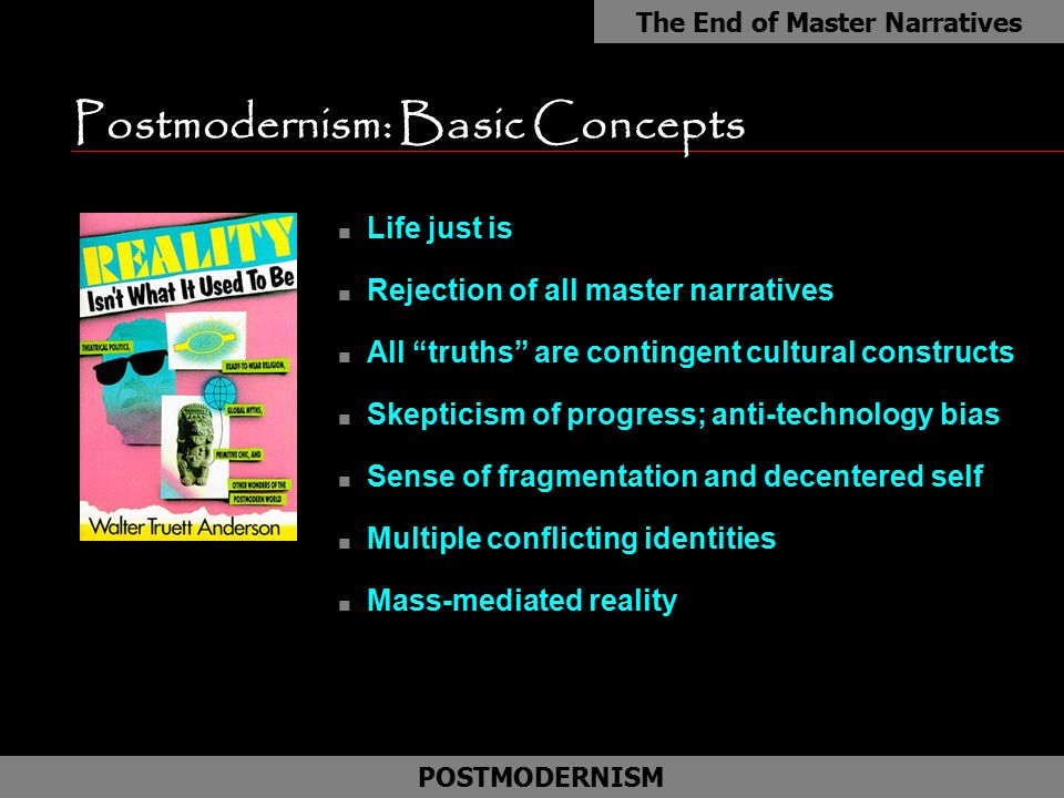 "Postmodernism: Basic Concepts n Life just is n Rejection of all master narratives n All ""truths"" are contingent cultural constructs n Skepticism of pr"
