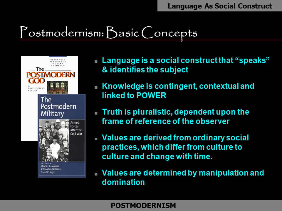 "Postmodernism: Basic Concepts n Language is a social construct that ""speaks"" & identifies the subject n Knowledge is contingent, contextual and linked"