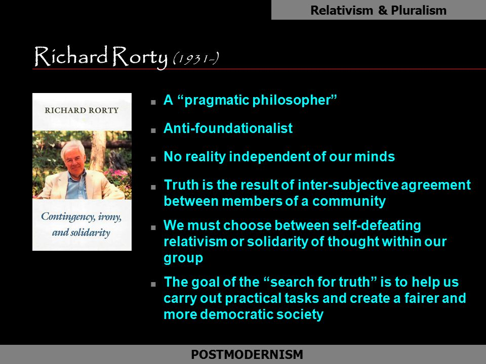 "Richard Rorty (1931-) n A ""pragmatic philosopher"" n Anti-foundationalist n No reality independent of our minds n Truth is the result of inter-subjecti"