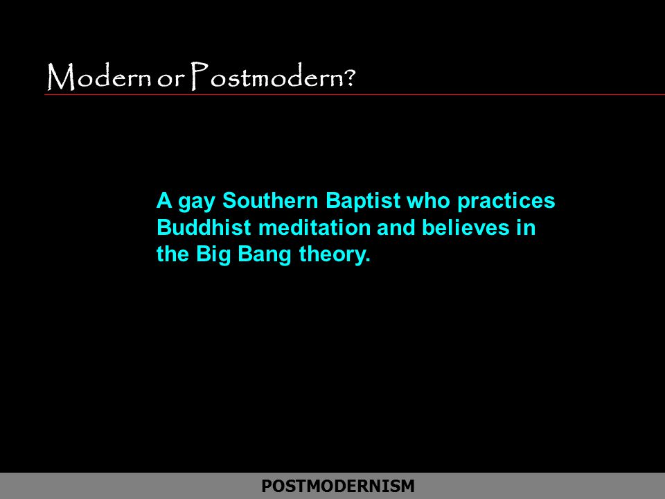 Modern or Postmodern? POSTMODERNISM A gay Southern Baptist who practices Buddhist meditation and believes in the Big Bang theory.