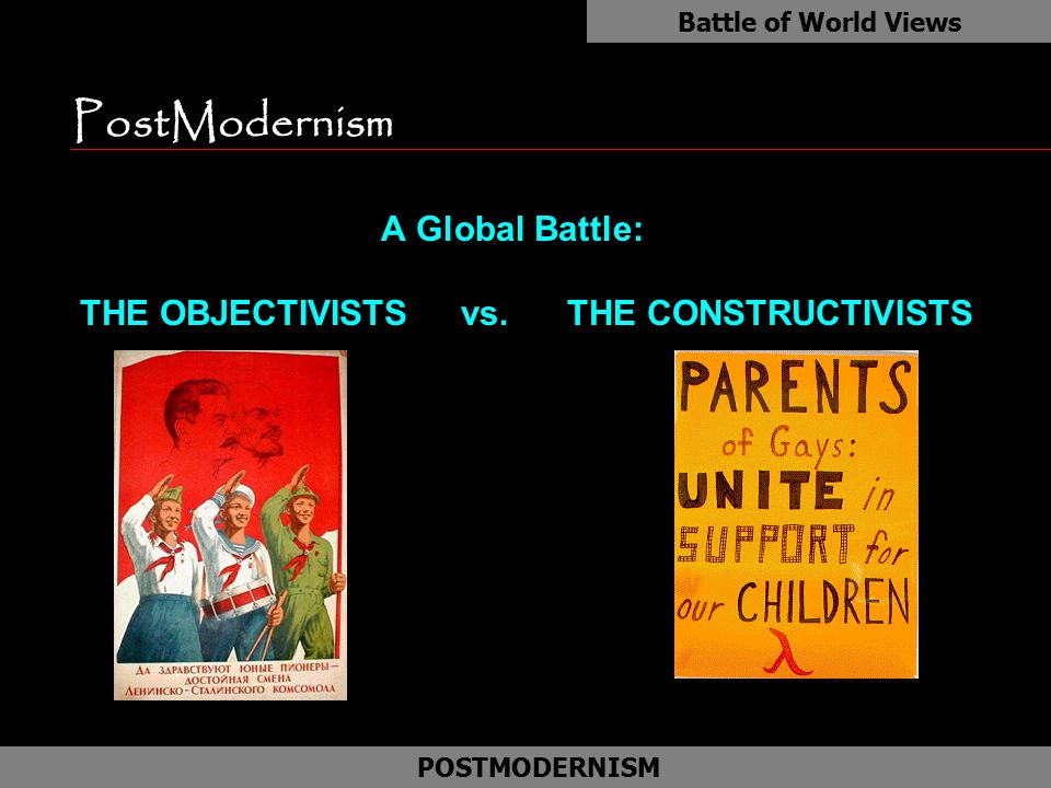 PostModernism A Global Battle: THE OBJECTIVISTS vs. THE CONSTRUCTIVISTS Battle of World Views POSTMODERNISM