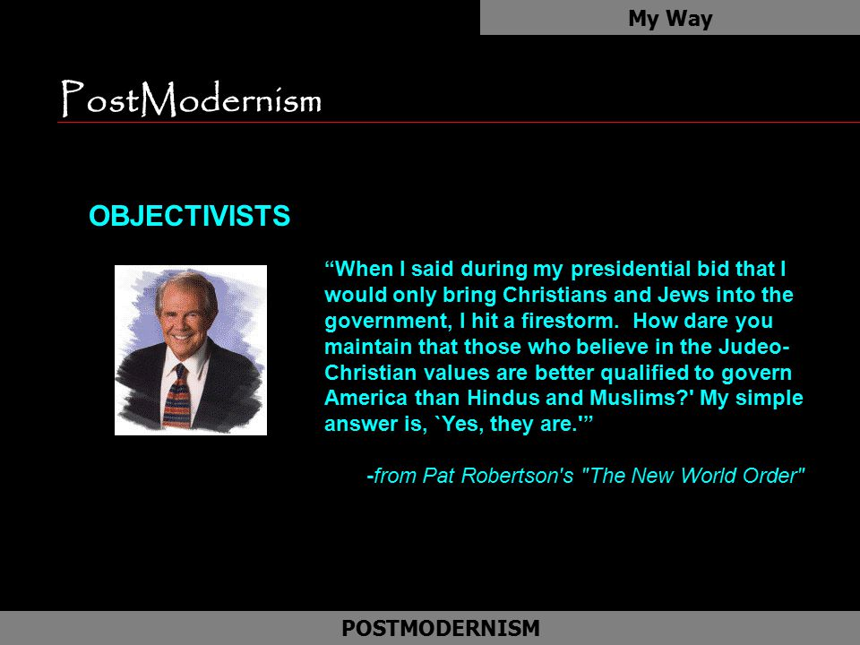 "PostModernism OBJECTIVISTS My Way POSTMODERNISM ""When I said during my presidential bid that I would only bring Christians and Jews into the governmen"