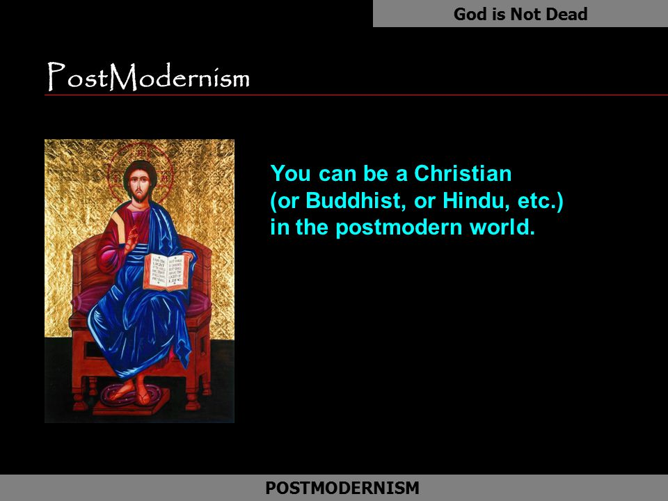 PostModernism You can be a Christian (or Buddhist, or Hindu, etc.) in the postmodern world.