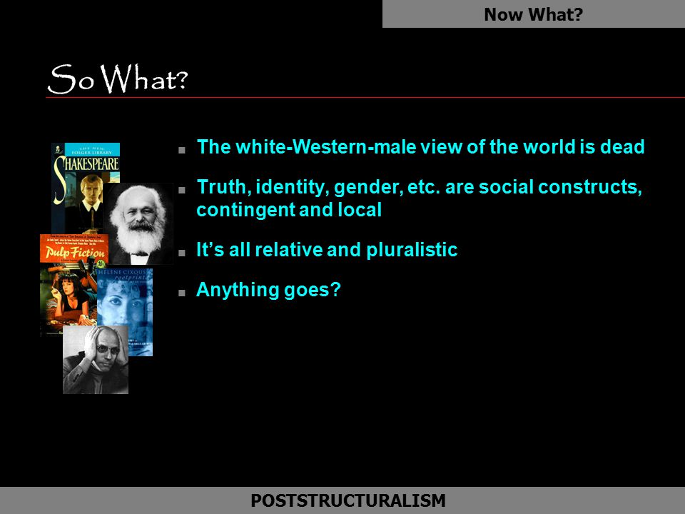 So What? n The white-Western-male view of the world is dead n Truth, identity, gender, etc. are social constructs, contingent and local n It's all rel