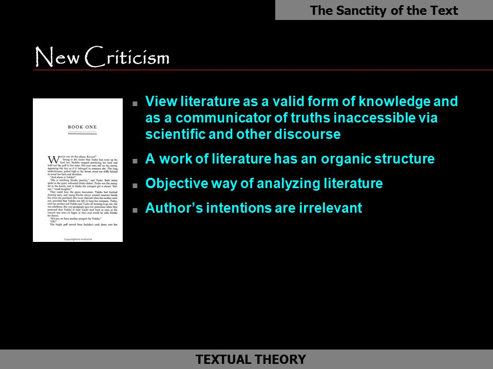 New Criticism n View literature as a valid form of knowledge and as a communicator of truths inaccessible via scientific and other discourse n A work of literature has an organic structure n Objective way of analyzing literature n Author's intentions are irrelevant The Sanctity of the Text as TEXTUAL THEORY