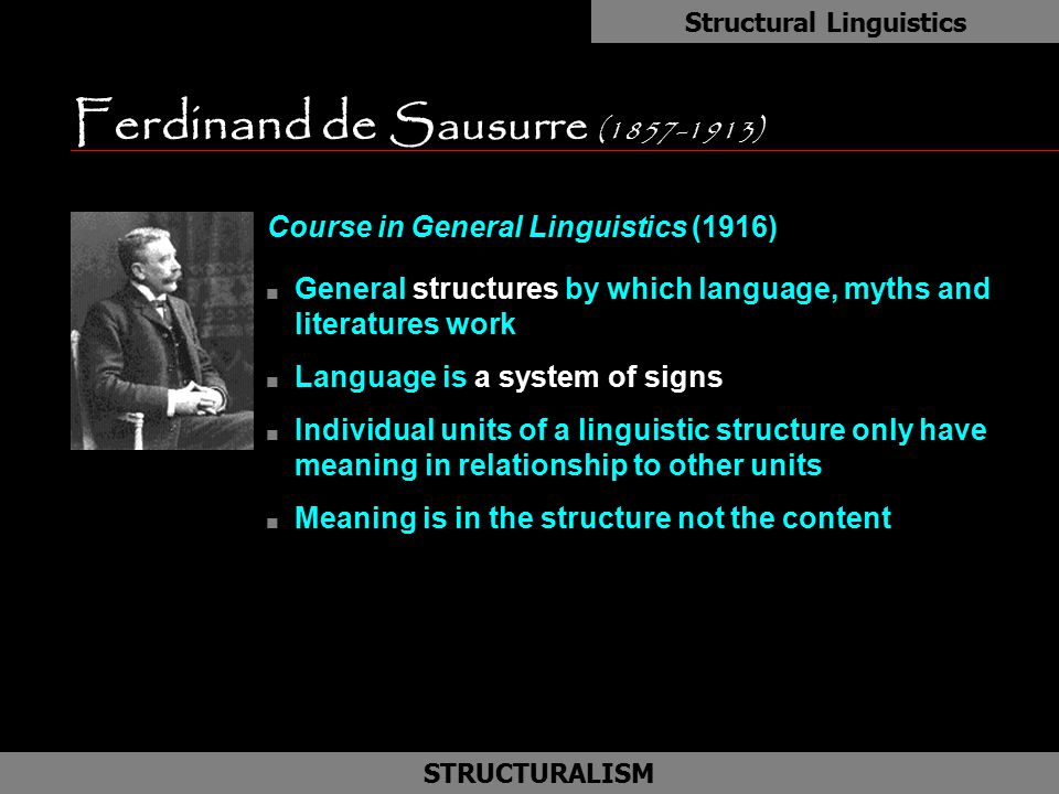 Ferdinand de Sausurre (1857-1913) Course in General Linguistics (1916) n General structures by which language, myths and literatures work n Language i