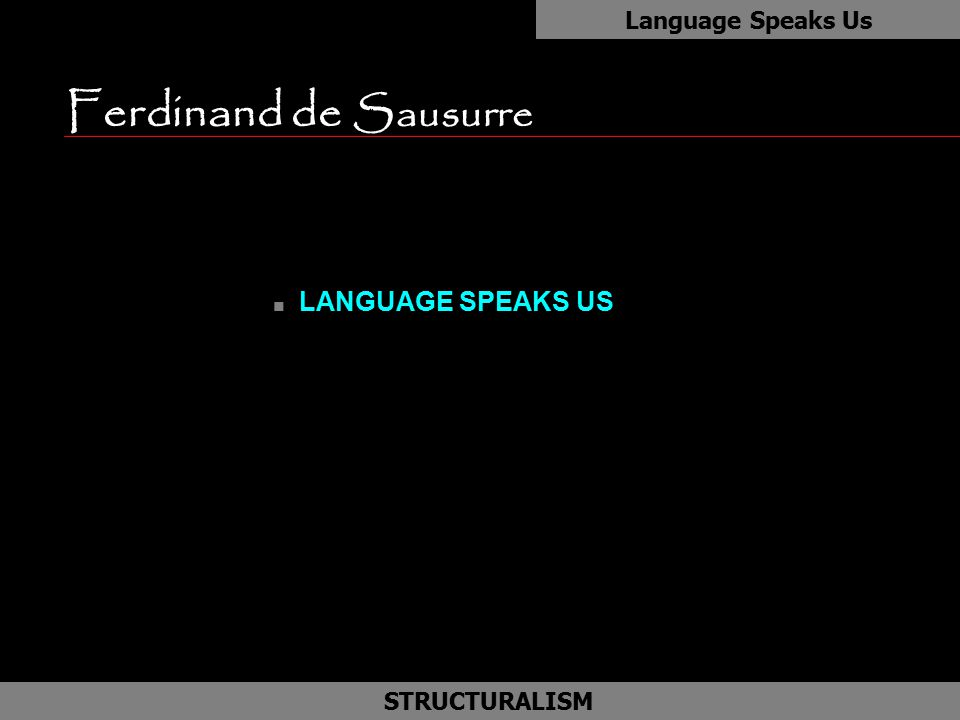 Ferdinand de Sausurre n LANGUAGE SPEAKS US Language Speaks Us as STRUCTURALISM