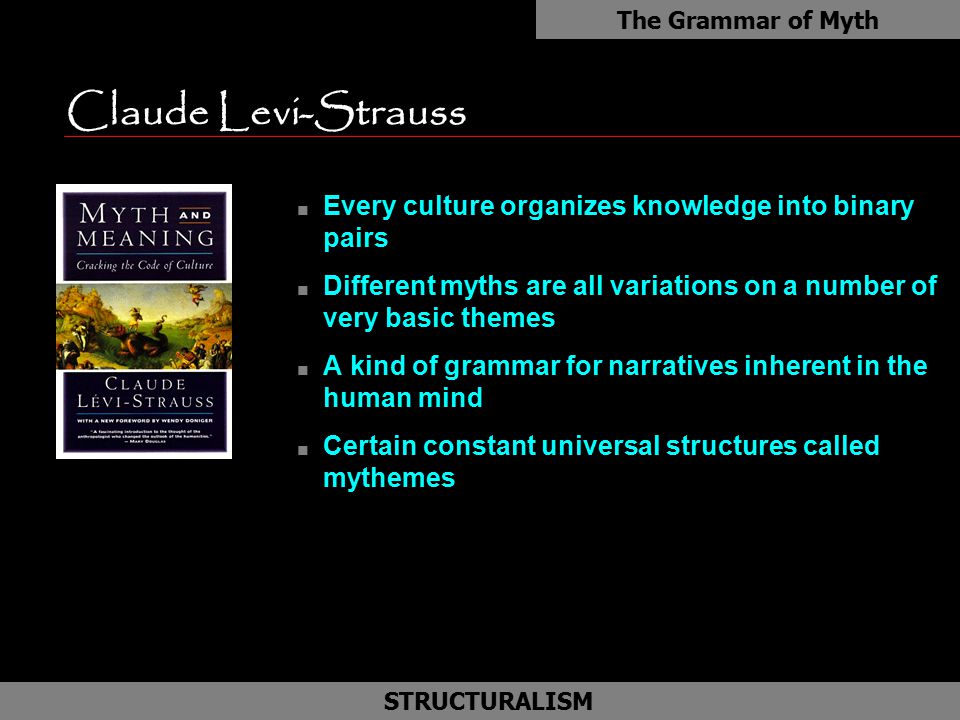 Claude Levi-Strauss n Every culture organizes knowledge into binary pairs n Different myths are all variations on a number of very basic themes n A kind of grammar for narratives inherent in the human mind n Certain constant universal structures called mythemes The Grammar of Myth STRUCTURALISM